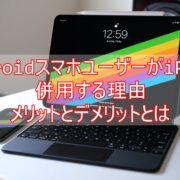 AndroidスマホユーザーがiPadを併用する理由メリットとデメリットとは